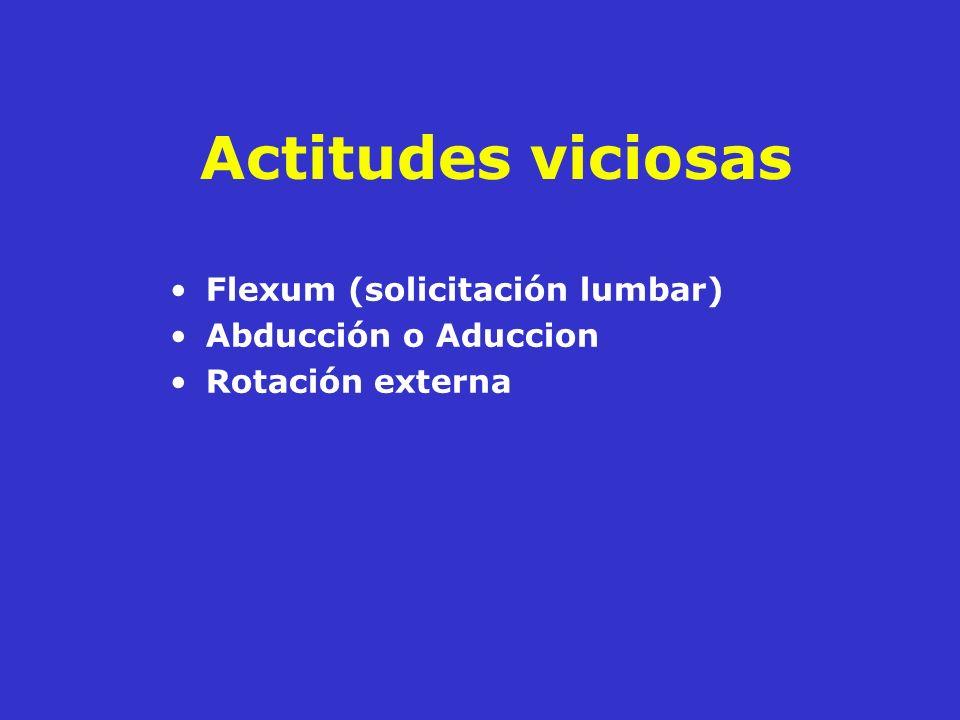 Actitudes viciosas Flexum (solicitación lumbar) Abducción o Aduccion