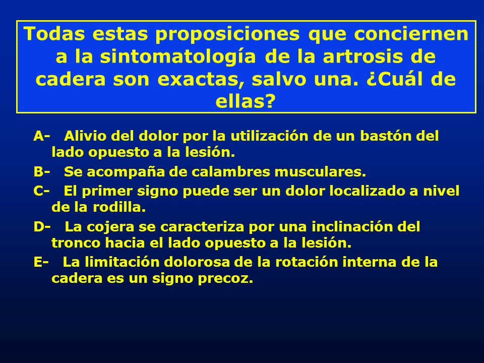 Todas estas proposiciones que conciernen a la sintomatología de la artrosis de cadera son exactas, salvo una. ¿Cuál de ellas