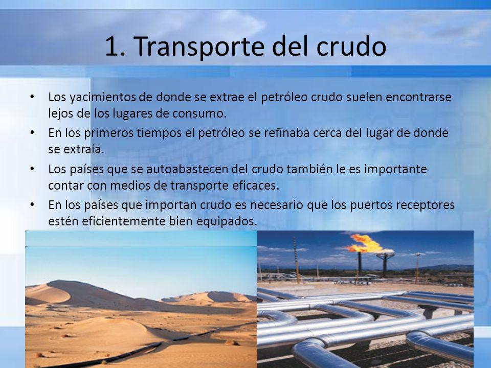 1. Transporte del crudo Los yacimientos de donde se extrae el petróleo crudo suelen encontrarse lejos de los lugares de consumo.