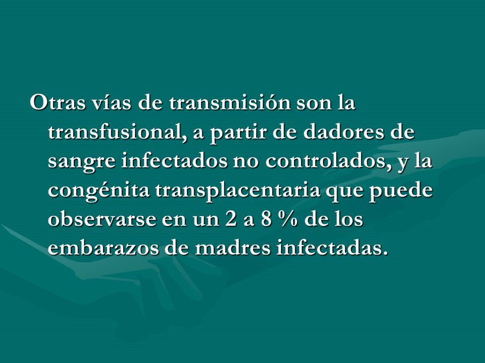 Otras vías de transmisión son la transfusional, a partir de dadores de sangre infectados no controlados, y la congénita transplacentaria que puede observarse en un 2 a 8 % de los embarazos de madres infectadas.