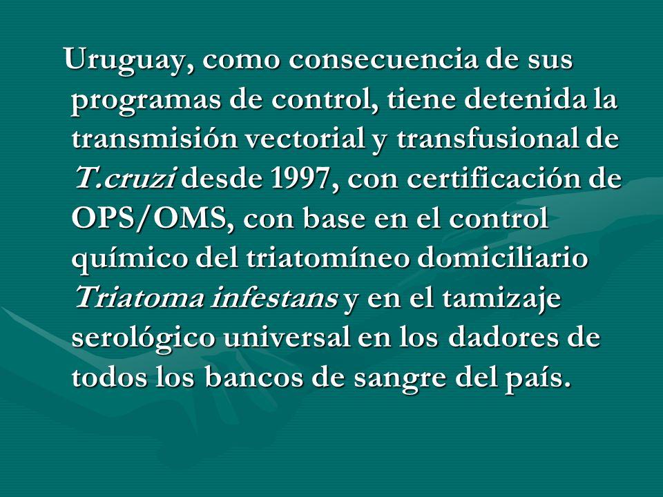 Uruguay, como consecuencia de sus programas de control, tiene detenida la transmisión vectorial y transfusional de T.cruzi desde 1997, con certificación de OPS/OMS, con base en el control químico del triatomíneo domiciliario Triatoma infestans y en el tamizaje serológico universal en los dadores de todos los bancos de sangre del país.
