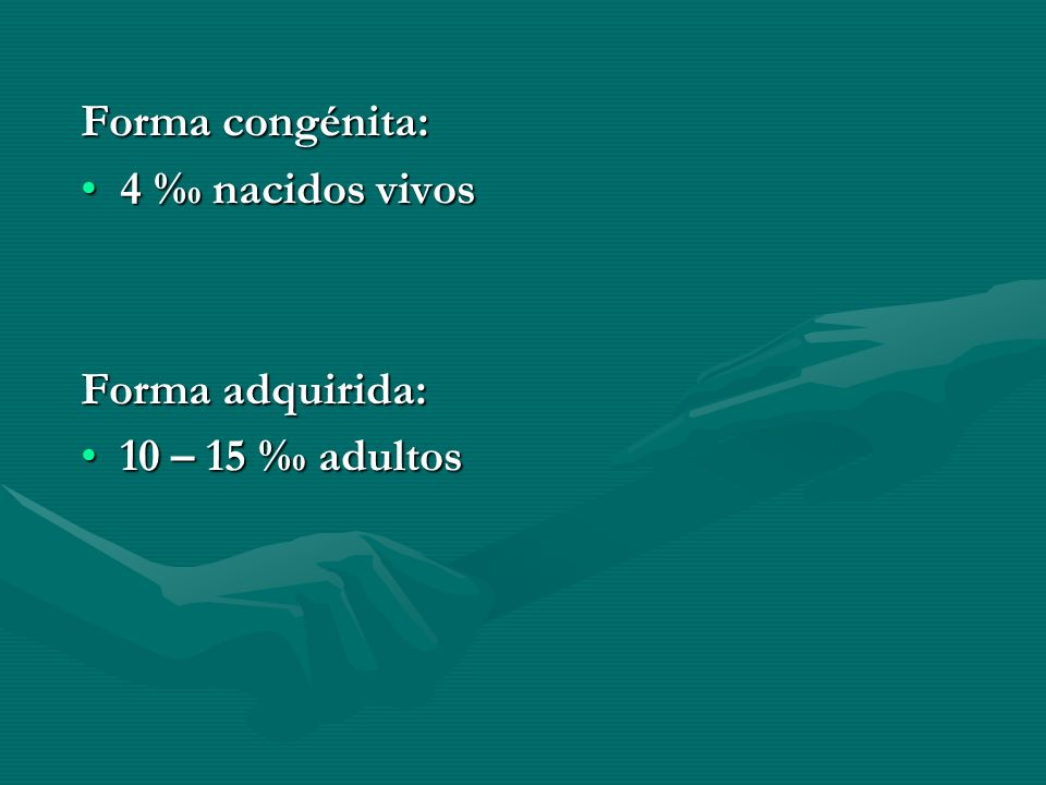 Forma congénita: 4 ‰ nacidos vivos Forma adquirida: 10 – 15 ‰ adultos