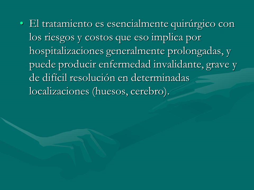 El tratamiento es esencialmente quirúrgico con los riesgos y costos que eso implica por hospitalizaciones generalmente prolongadas, y puede producir enfermedad invalidante, grave y de difícil resolución en determinadas localizaciones (huesos, cerebro).