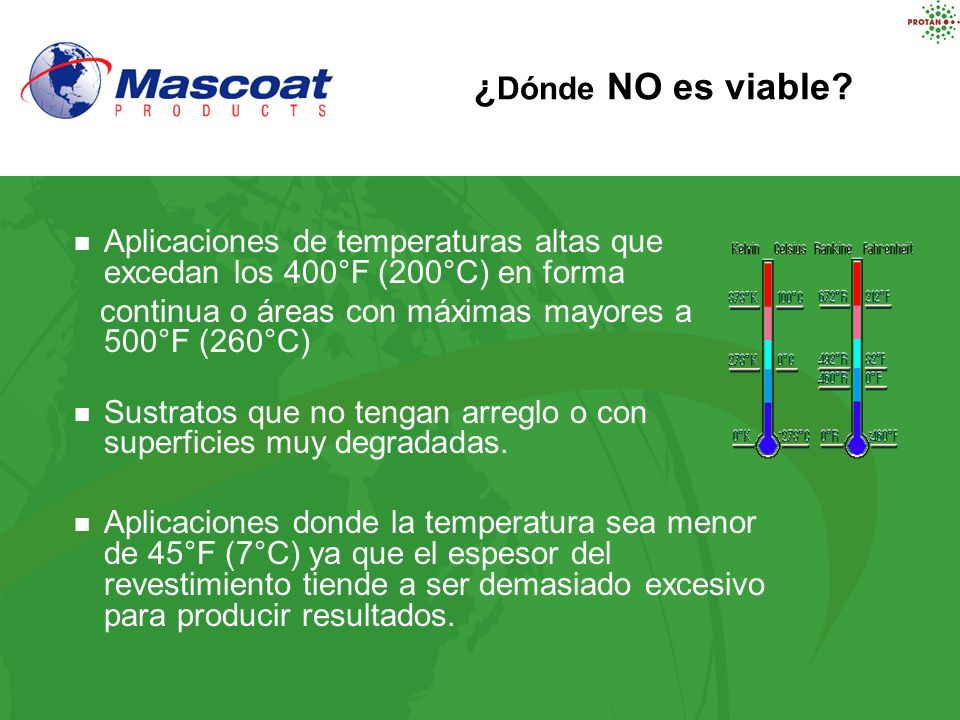 ¿Dónde NO es viable Aplicaciones de temperaturas altas que excedan los 400°F (200°C) en forma. continua o áreas con máximas mayores a 500°F (260°C)
