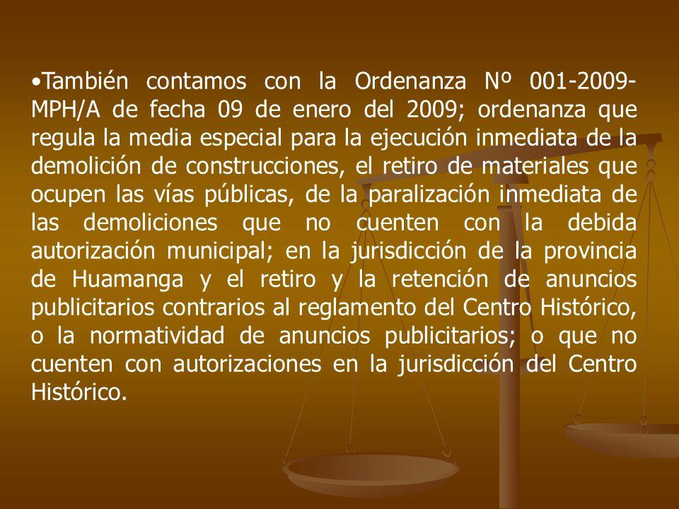 También contamos con la Ordenanza Nº 001-2009-MPH/A de fecha 09 de enero del 2009; ordenanza que regula la media especial para la ejecución inmediata de la demolición de construcciones, el retiro de materiales que ocupen las vías públicas, de la paralización inmediata de las demoliciones que no cuenten con la debida autorización municipal; en la jurisdicción de la provincia de Huamanga y el retiro y la retención de anuncios publicitarios contrarios al reglamento del Centro Histórico, o la normatividad de anuncios publicitarios; o que no cuenten con autorizaciones en la jurisdicción del Centro Histórico.