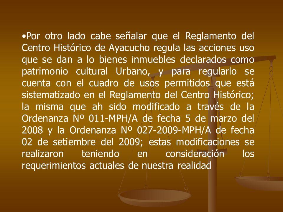Por otro lado cabe señalar que el Reglamento del Centro Histórico de Ayacucho regula las acciones uso que se dan a lo bienes inmuebles declarados como patrimonio cultural Urbano, y para regularlo se cuenta con el cuadro de usos permitidos que está sistematizado en el Reglamento del Centro Histórico; la misma que ah sido modificado a través de la Ordenanza Nº 011-MPH/A de fecha 5 de marzo del 2008 y la Ordenanza Nº 027-2009-MPH/A de fecha 02 de setiembre del 2009; estas modificaciones se realizaron teniendo en consideración los requerimientos actuales de nuestra realidad
