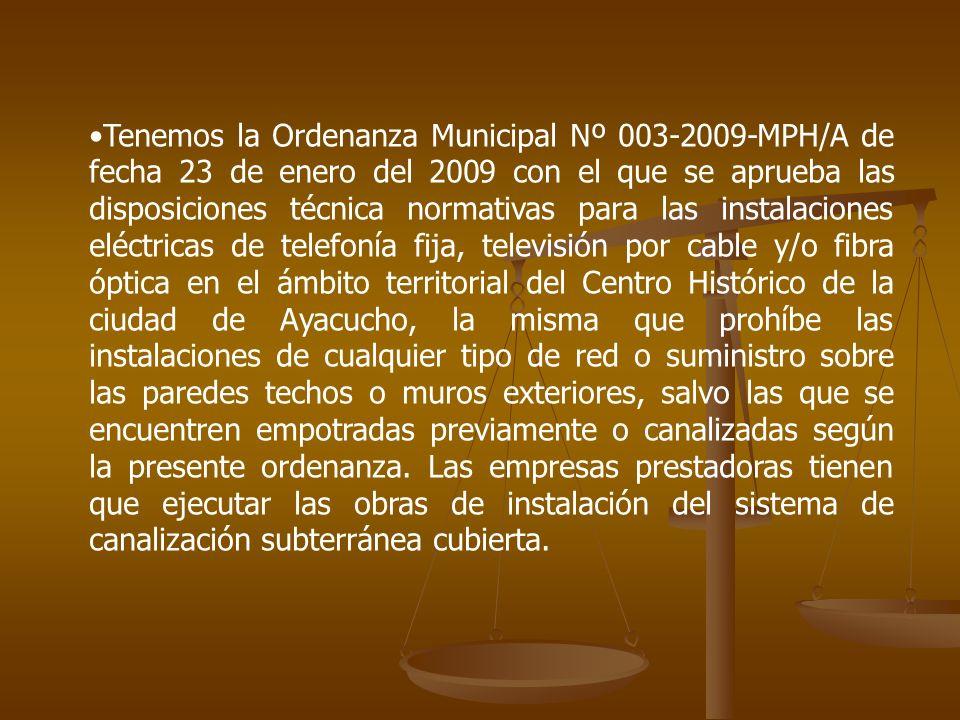 Tenemos la Ordenanza Municipal Nº 003-2009-MPH/A de fecha 23 de enero del 2009 con el que se aprueba las disposiciones técnica normativas para las instalaciones eléctricas de telefonía fija, televisión por cable y/o fibra óptica en el ámbito territorial del Centro Histórico de la ciudad de Ayacucho, la misma que prohíbe las instalaciones de cualquier tipo de red o suministro sobre las paredes techos o muros exteriores, salvo las que se encuentren empotradas previamente o canalizadas según la presente ordenanza.