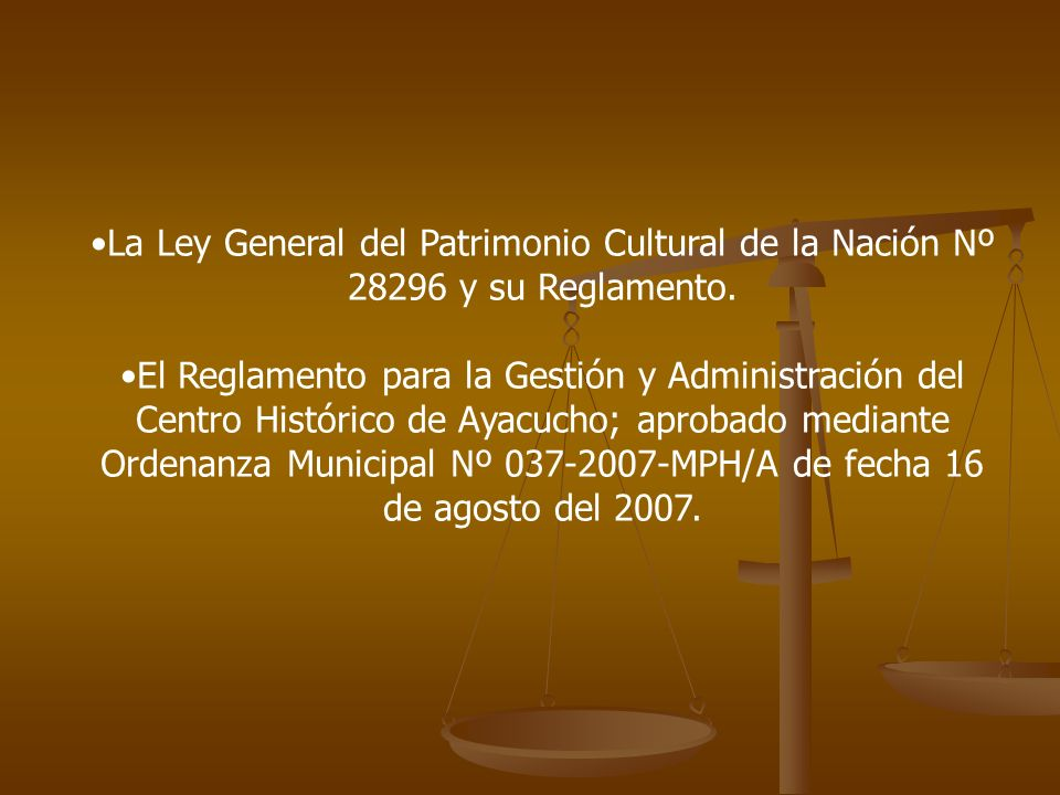 La Ley General del Patrimonio Cultural de la Nación Nº 28296 y su Reglamento.