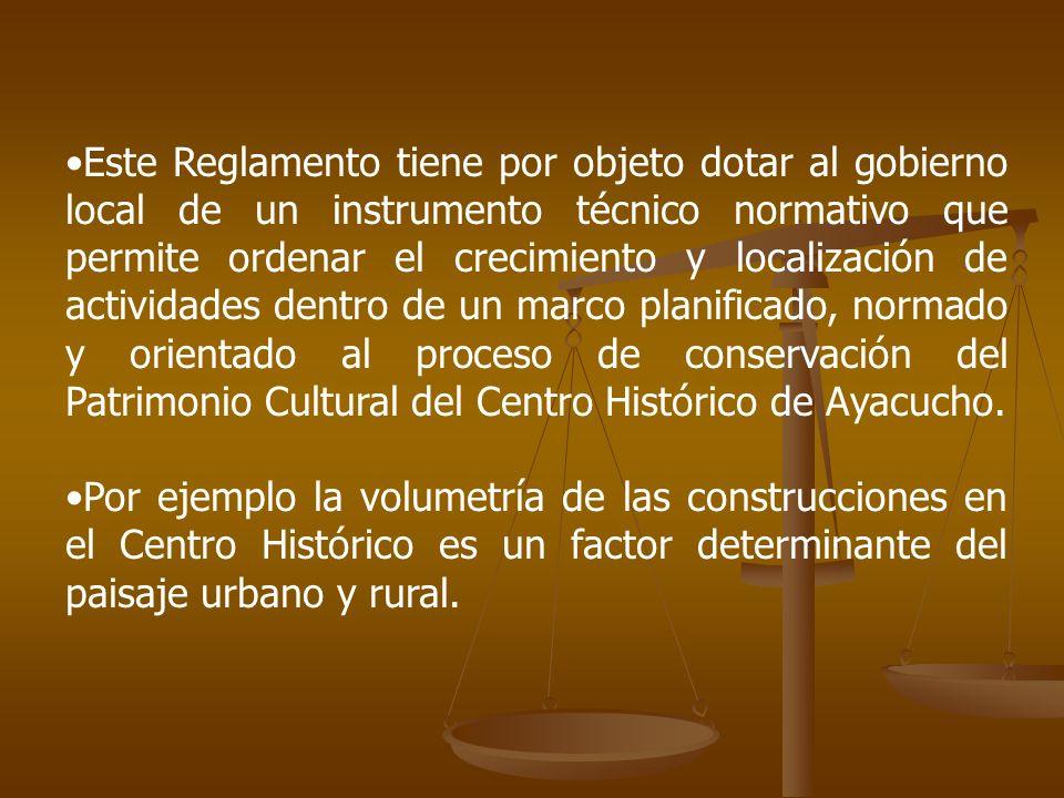 Este Reglamento tiene por objeto dotar al gobierno local de un instrumento técnico normativo que permite ordenar el crecimiento y localización de actividades dentro de un marco planificado, normado y orientado al proceso de conservación del Patrimonio Cultural del Centro Histórico de Ayacucho.