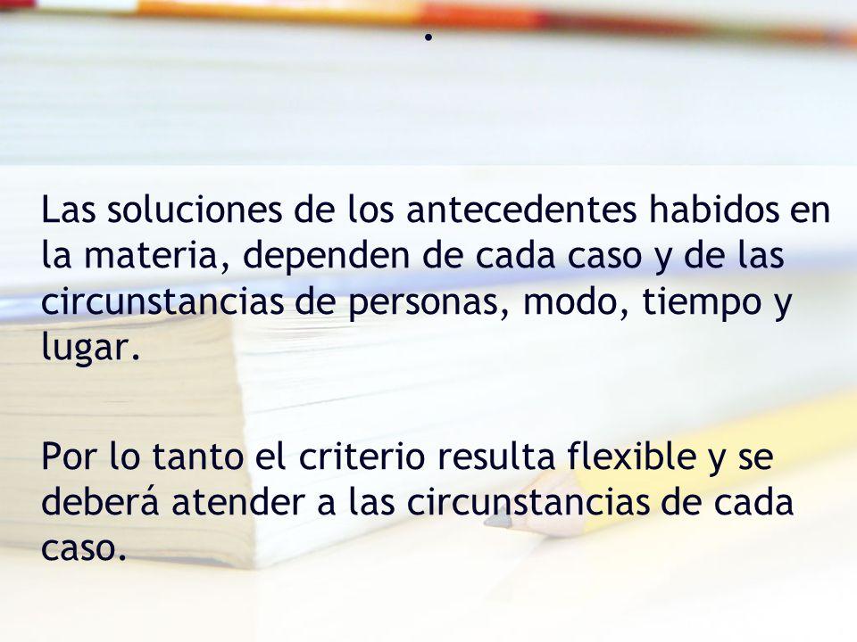 . Las soluciones de los antecedentes habidos en la materia, dependen de cada caso y de las circunstancias de personas, modo, tiempo y lugar.