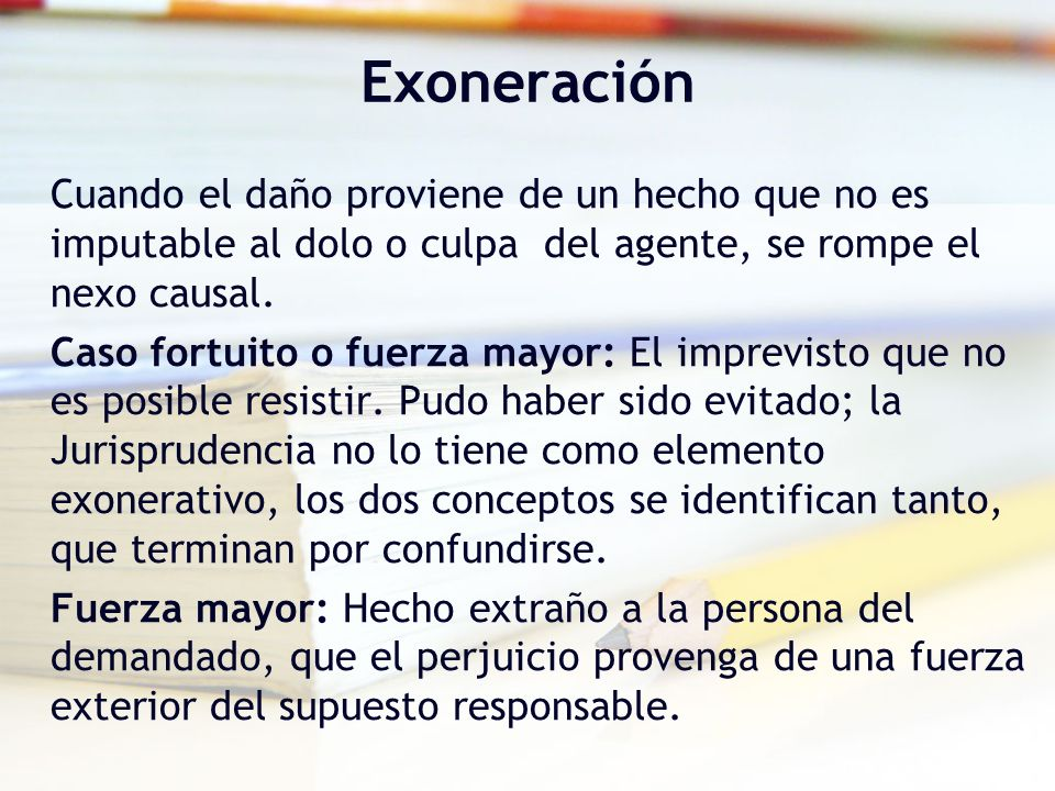 Exoneración Cuando el daño proviene de un hecho que no es imputable al dolo o culpa del agente, se rompe el nexo causal.