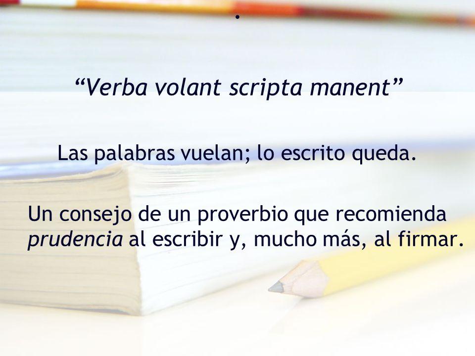. Verba volant scripta manent Las palabras vuelan; lo escrito queda.