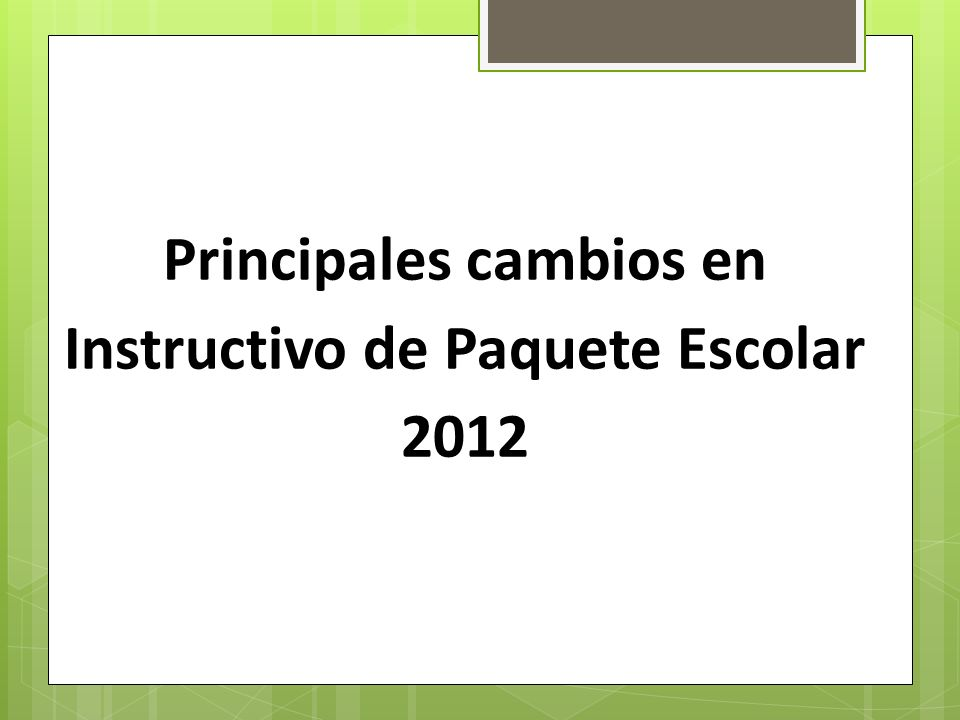 Principales cambios en Instructivo de Paquete Escolar 2012
