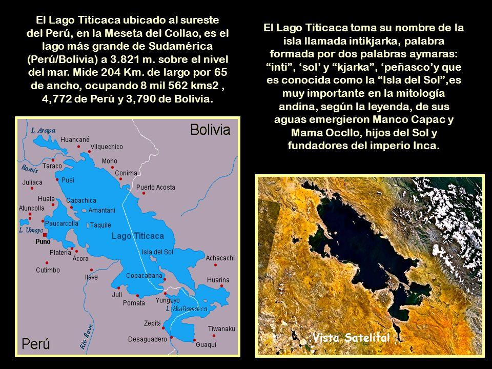 El Lago Titicaca ubicado al sureste del Perú, en la Meseta del Collao, es el lago más grande de Sudamérica (Perú/Bolivia) a 3.821 m. sobre el nivel del mar. Mide 204 Km. de largo por 65 de ancho, ocupando 8 mil 562 kms2 , 4,772 de Perú y 3,790 de Bolivia.