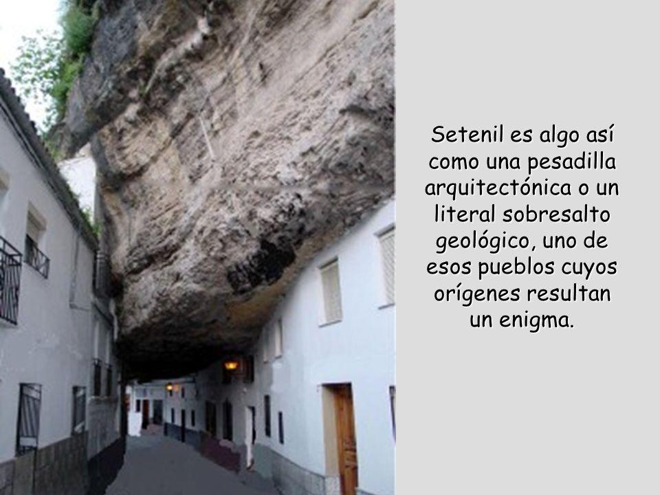 Setenil es algo así como una pesadilla arquitectónica o un literal sobresalto geológico, uno de esos pueblos cuyos orígenes resultan un enigma.