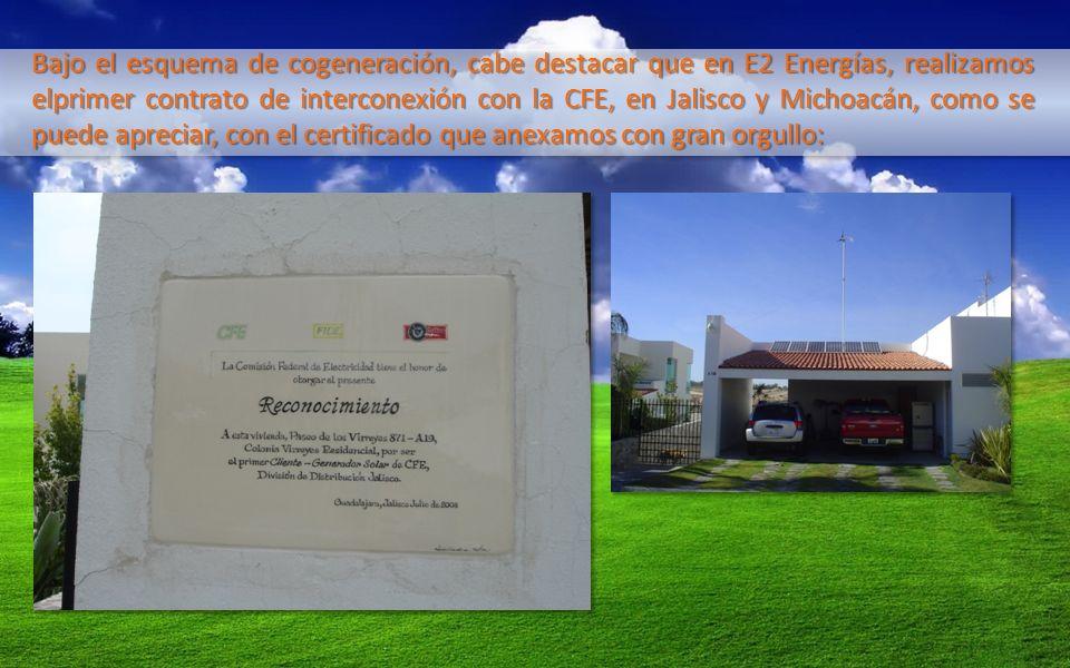 Bajo el esquema de cogeneración, cabe destacar que en E2 Energías, realizamos elprimer contrato de interconexión con la CFE, en Jalisco y Michoacán, como se puede apreciar, con el certificado que anexamos con gran orgullo:
