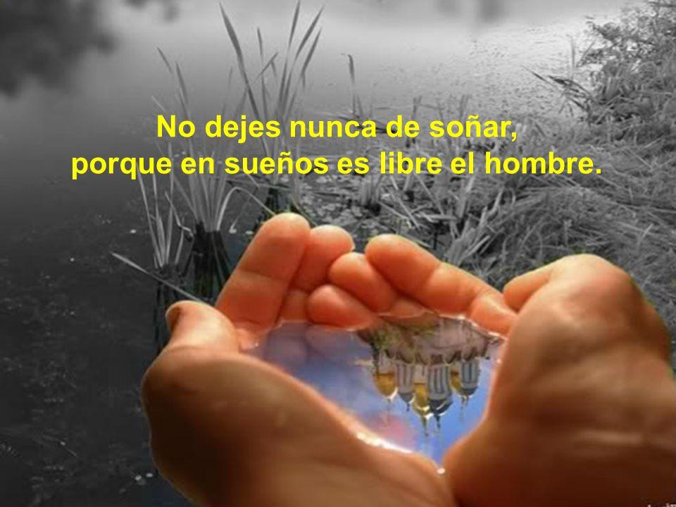 No dejes nunca de soñar, porque en sueños es libre el hombre.