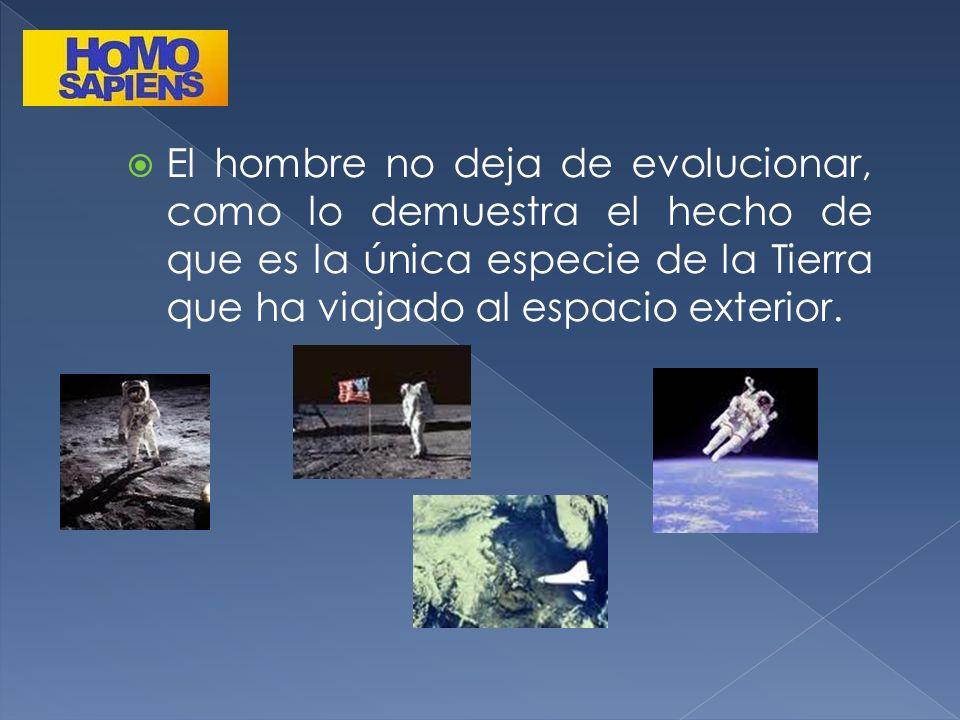 El hombre no deja de evolucionar, como lo demuestra el hecho de que es la única especie de la Tierra que ha viajado al espacio exterior.