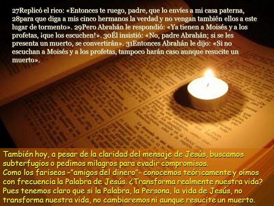 27Replicó el rico: «Entonces te ruego, padre, que lo envíes a mi casa paterna, 28para que diga a mis cinco hermanos la verdad y no vengan también ellos a este lugar de tormento». 29Pero Abrahán le respondió: «Ya tienen a Moisés y a los profetas, ¡que los escuchen!». 30Él insistió: «No, padre Abrahán; si se les presenta un muerto, se convertirán». 31Entonces Abrahán le dijo: «Si no escuchan a Moisés y a los profetas, tampoco harán caso aunque resucite un muerto».