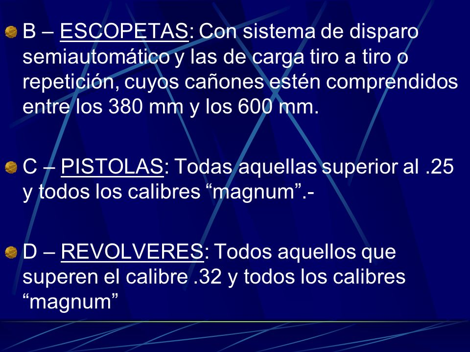 B – ESCOPETAS: Con sistema de disparo semiautomático y las de carga tiro a tiro o repetición, cuyos cañones estén comprendidos entre los 380 mm y los 600 mm.