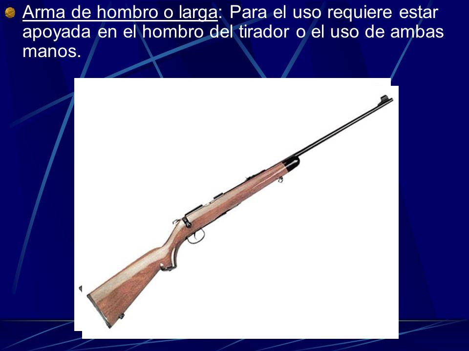 Arma de hombro o larga: Para el uso requiere estar apoyada en el hombro del tirador o el uso de ambas manos.