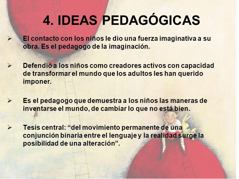 4. IDEAS PEDAGÓGICASEl contacto con los niños le dio una fuerza imaginativa a su obra. Es el pedagogo de la imaginación.