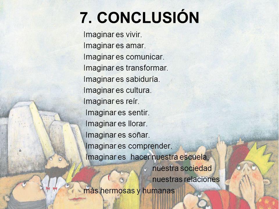 7. CONCLUSIÓN Imaginar es vivir. Imaginar es amar.
