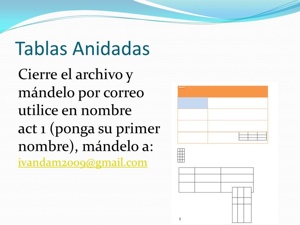 Tablas Anidadas Cierre el archivo y mándelo por correo utilice en nombre act 1 (ponga su primer nombre), mándelo a: ivandam2009@gmail.com