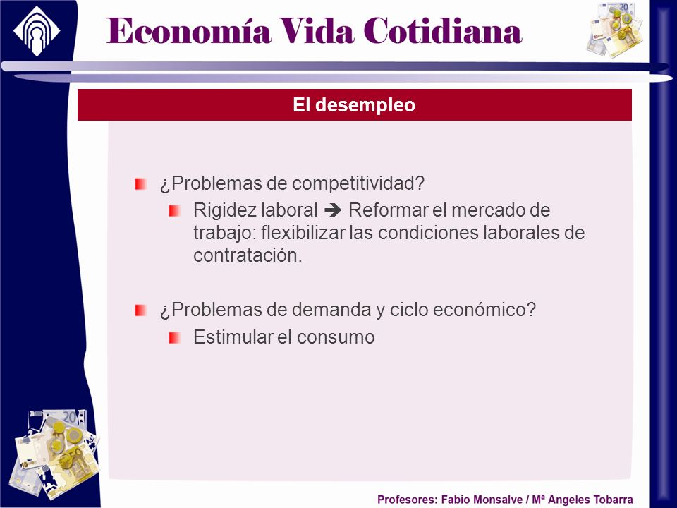 El desempleo ¿Problemas de competitividad Rigidez laboral  Reformar el mercado de trabajo: flexibilizar las condiciones laborales de contratación.