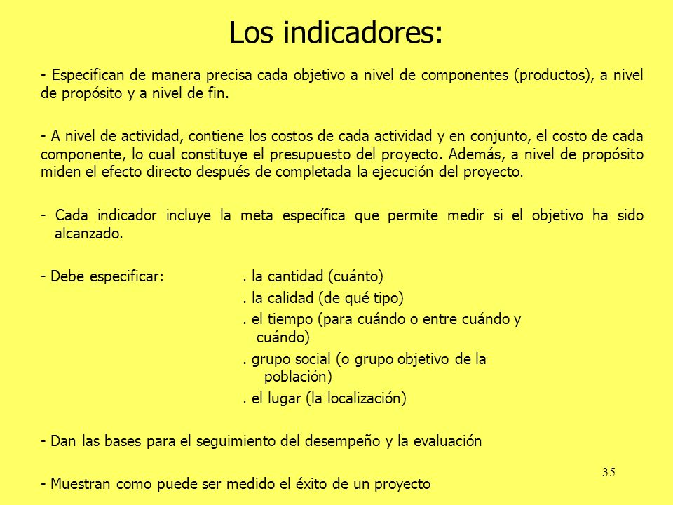 Los indicadores: - Especifican de manera precisa cada objetivo a nivel de componentes (productos), a nivel de propósito y a nivel de fin.