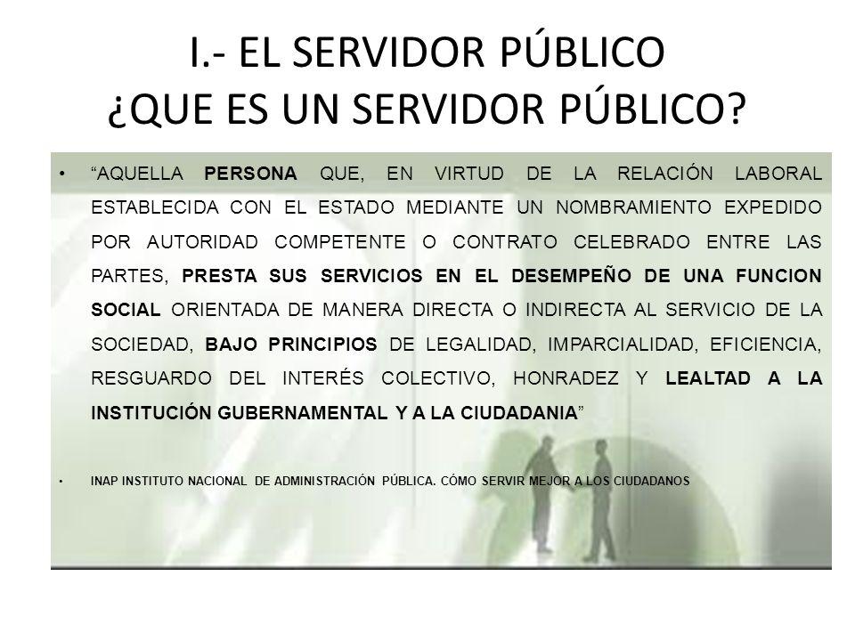 I.- EL SERVIDOR PÚBLICO ¿QUE ES UN SERVIDOR PÚBLICO
