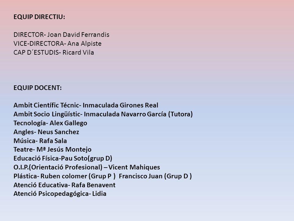 EQUIP DIRECTIU: DIRECTOR- Joan David Ferrandis. VICE-DIRECTORA- Ana Alpiste. CAP D´ESTUDIS- Ricard Vila.