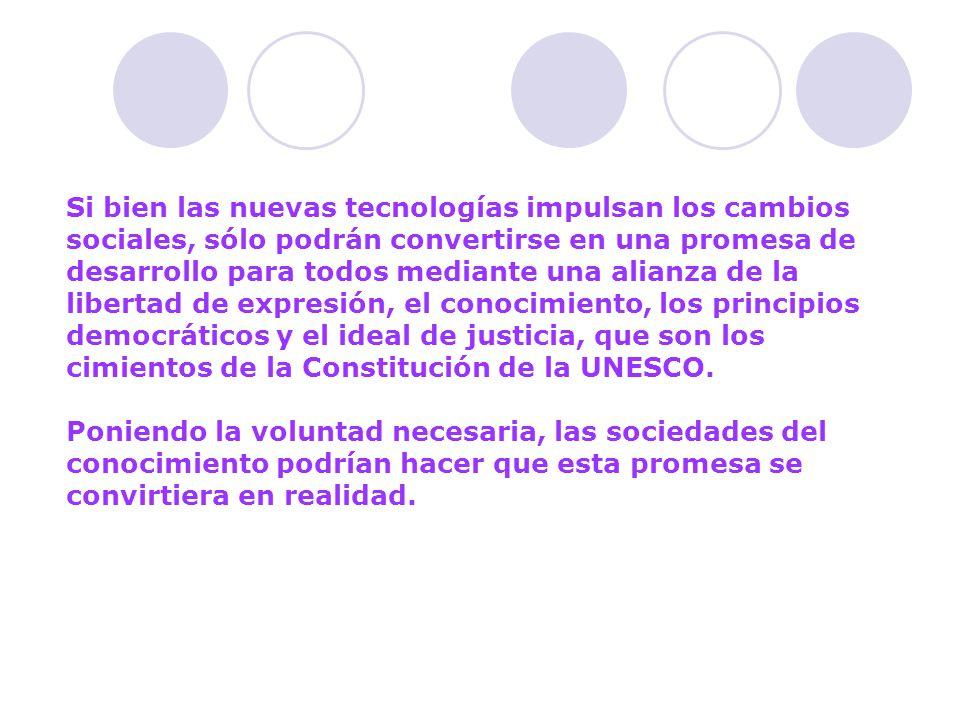 Si bien las nuevas tecnologías impulsan los cambios sociales, sólo podrán convertirse en una promesa de desarrollo para todos mediante una alianza de la libertad de expresión, el conocimiento, los principios democráticos y el ideal de justicia, que son los cimientos de la Constitución de la UNESCO.