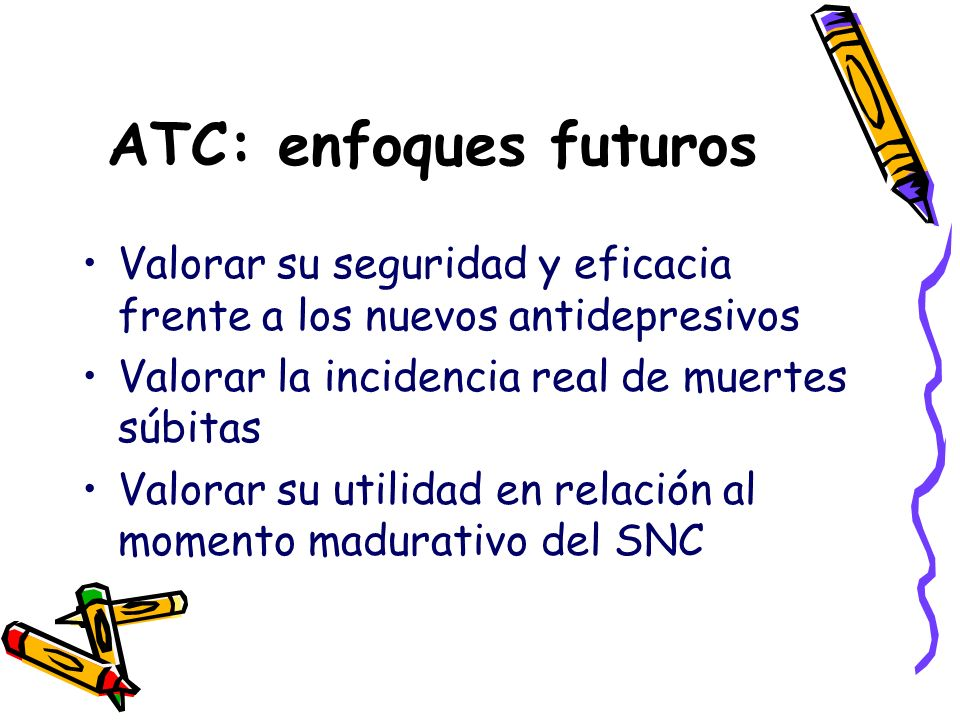 ATC: enfoques futuros Valorar su seguridad y eficacia frente a los nuevos antidepresivos. Valorar la incidencia real de muertes súbitas.