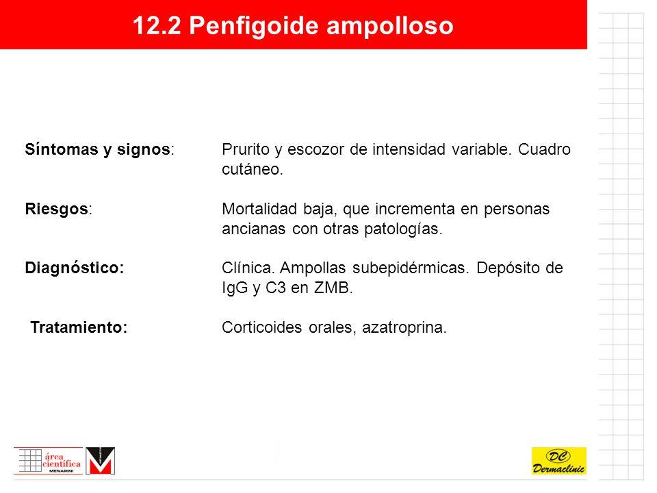 12.2 Penfigoide ampolloso Síntomas y signos: Prurito y escozor de intensidad variable. Cuadro cutáneo.