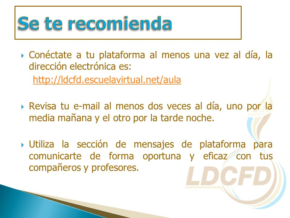 Se te recomienda Conéctate a tu plataforma al menos una vez al día, la dirección electrónica es: http://ldcfd.escuelavirtual.net/aula.