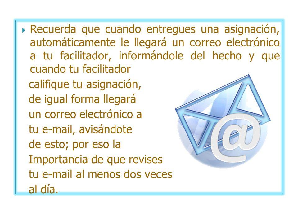 Recuerda que cuando entregues una asignación, automáticamente le llegará un correo electrónico a tu facilitador, informándole del hecho y que cuando tu facilitador