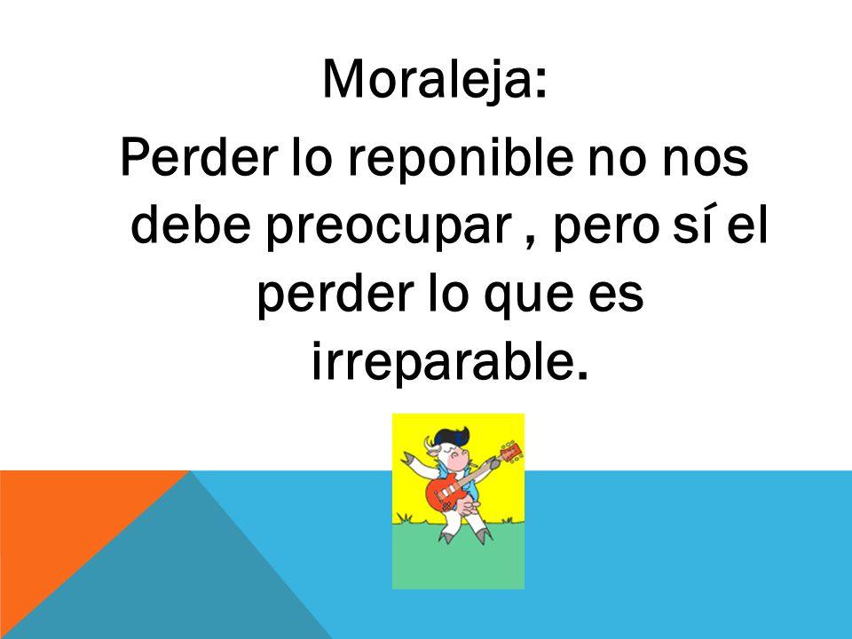 Moraleja: Perder lo reponible no nos debe preocupar , pero sí el perder lo que es irreparable.