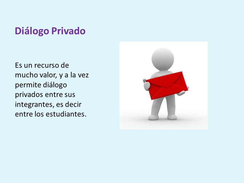 Diálogo Privado Es un recurso de mucho valor, y a la vez permite diálogo privados entre sus integrantes, es decir entre los estudiantes.