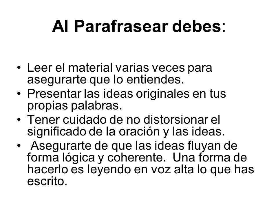 Al Parafrasear debes: Leer el material varias veces para asegurarte que lo entiendes. Presentar las ideas originales en tus propias palabras.