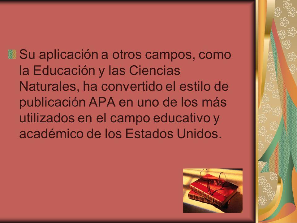 Su aplicación a otros campos, como la Educación y las Ciencias Naturales, ha convertido el estilo de publicación APA en uno de los más utilizados en el campo educativo y académico de los Estados Unidos.
