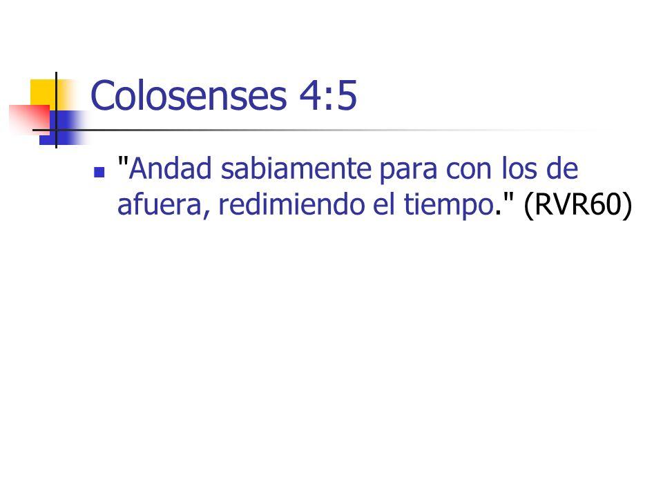 Colosenses 4:5 Andad sabiamente para con los de afuera, redimiendo el tiempo. (RVR60)