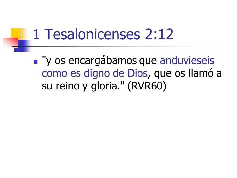 1 Tesalonicenses 2:12 y os encargábamos que anduvieseis como es digno de Dios, que os llamó a su reino y gloria. (RVR60)