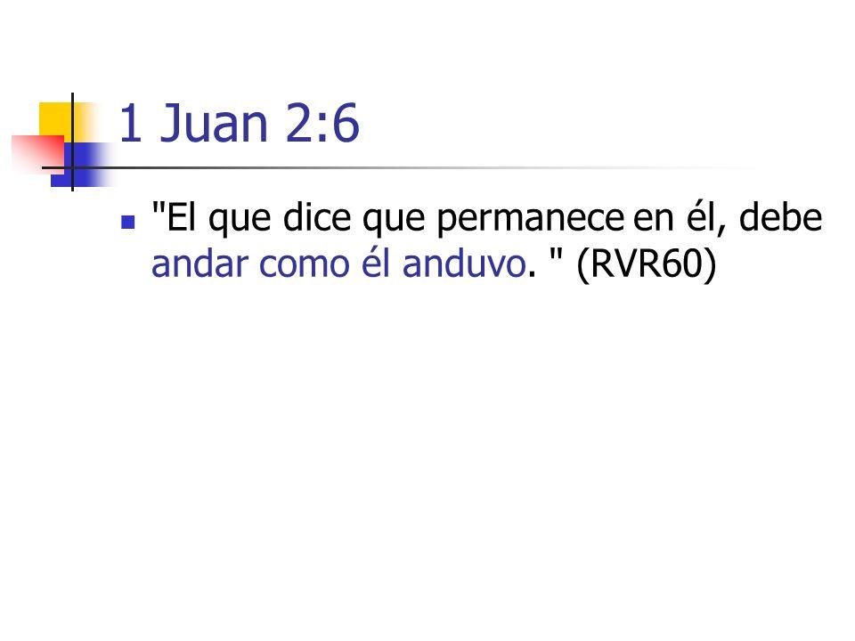 1 Juan 2:6 El que dice que permanece en él, debe andar como él anduvo. (RVR60)