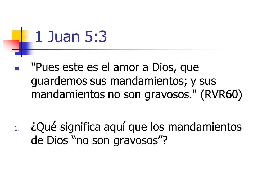 1 Juan 5:3 Pues este es el amor a Dios, que guardemos sus mandamientos; y sus mandamientos no son gravosos. (RVR60)