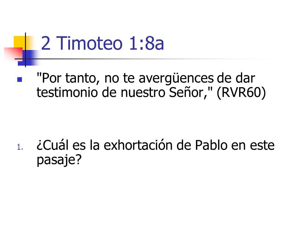 2 Timoteo 1:8a Por tanto, no te avergüences de dar testimonio de nuestro Señor, (RVR60) ¿Cuál es la exhortación de Pablo en este pasaje