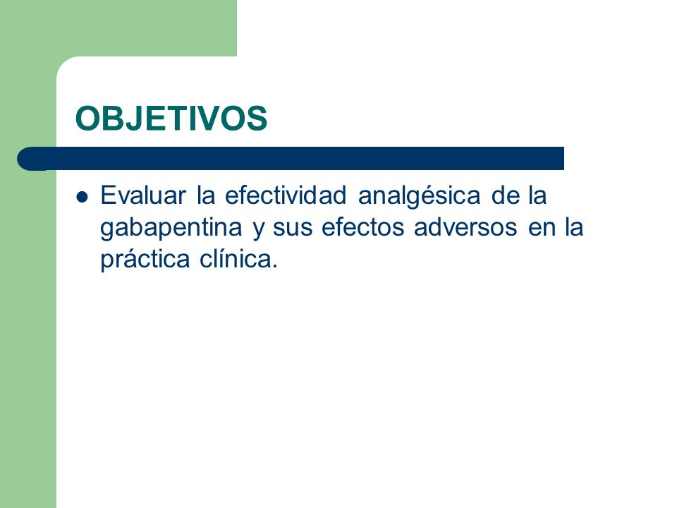 OBJETIVOS Evaluar la efectividad analgésica de la gabapentina y sus efectos adversos en la práctica clínica.