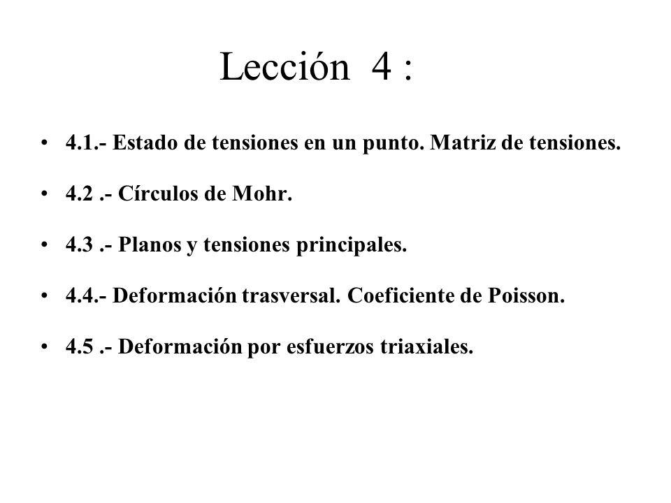 Lección 4 : 4.1.- Estado de tensiones en un punto. Matriz de tensiones. 4.2 .- Círculos de Mohr. 4.3 .- Planos y tensiones principales.