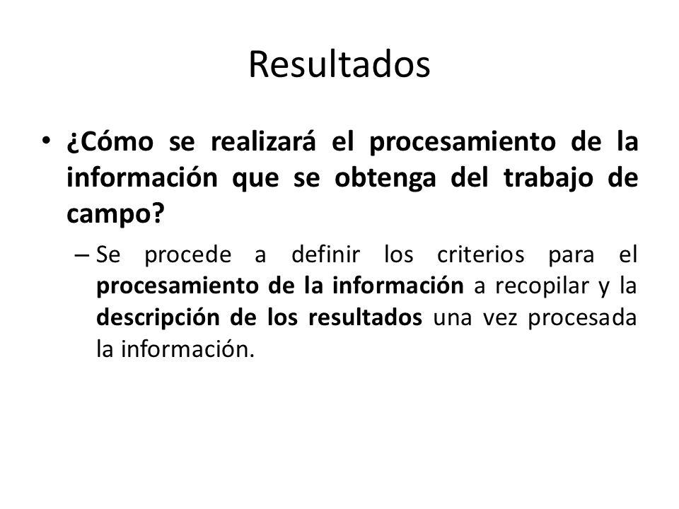 Resultados ¿Cómo se realizará el procesamiento de la información que se obtenga del trabajo de campo