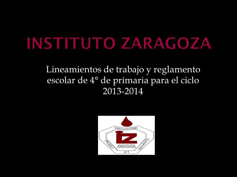 Instituto Zaragoza Lineamientos de trabajo y reglamento escolar de 4° de primaria para el ciclo 2013-2014.
